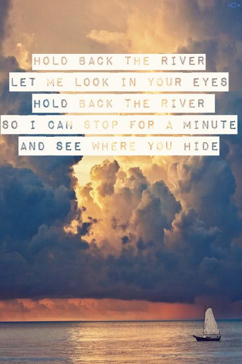 Hold back the river  let me look in your eyes  Hold back the river so I can stop for a minute  and see where you hide  ⛵  ~James Bay