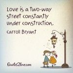 Love is a two-way street constantly under construction. – Carroll Bryant