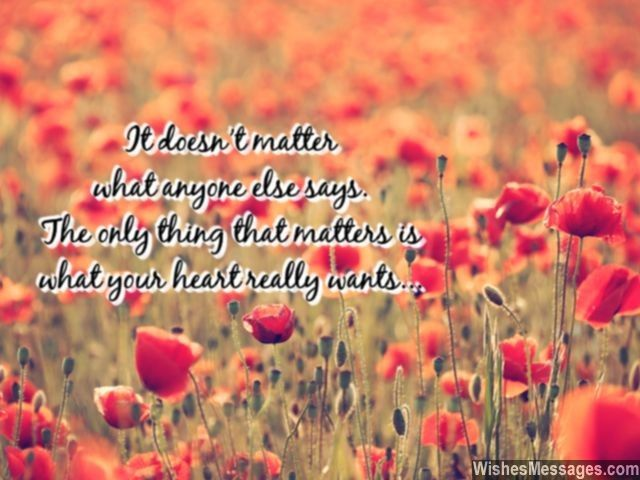 It doesn't matter what anyone else says. The only thing that matters is what your heart really wants... via WishesMessages.com