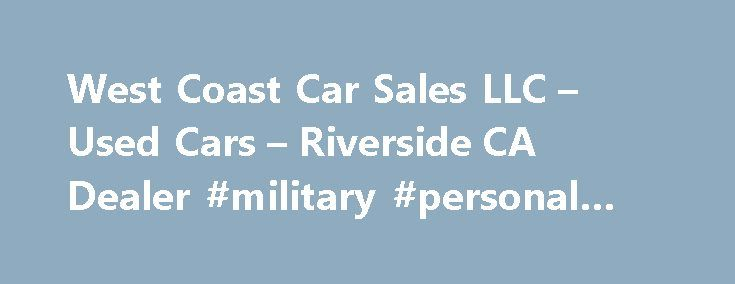 West Coast Car Sales LLC – Used Cars – Riverside CA Dealer #military #personal #loans http://loan-credit.nef2.com/west-coast-car-sales-llc-used-cars-riverside-ca-dealer-military-personal-loans/  #bad credit car loans # West Coast Car Sales LLC – Riverside CA, 92504 We offer used cars and/or used vehicles at great prices. We have in-house financing. Our special financing for those with no credit or bad credit helps almost anyone purchase a vehicle. Working as a buy here pay here dealership…