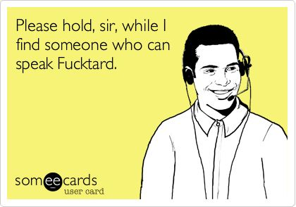 Please hold, sir, while I find someone who can speak Fucktard. | Workplace Ecard | someecards.com