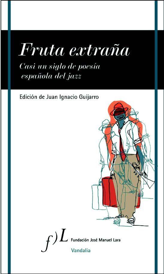 'Fruta extraña. Casi un siglo de poesía española del jazz', de Juan Ignacio Guijarro. Fundación José Manuel Lara.