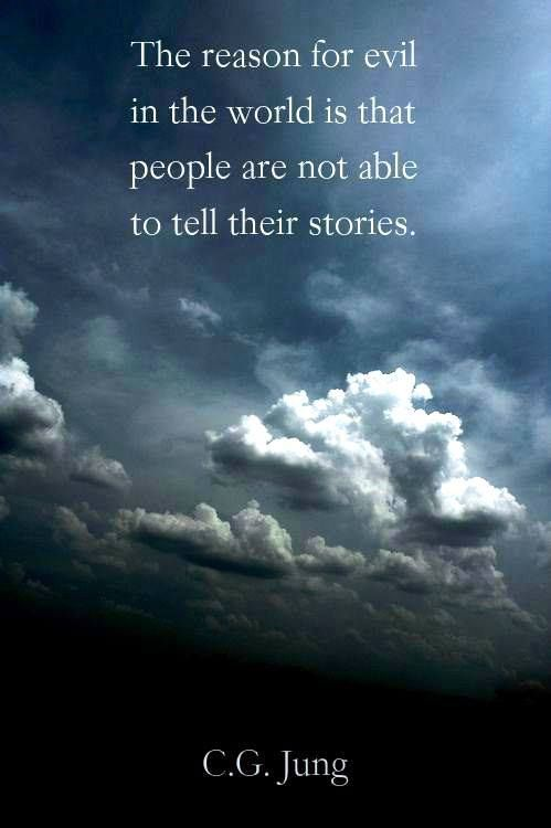 The reason for evil in the world is that people are not able to tell their stories. ~Carl Jung; Freud Letters; Vol. 2.