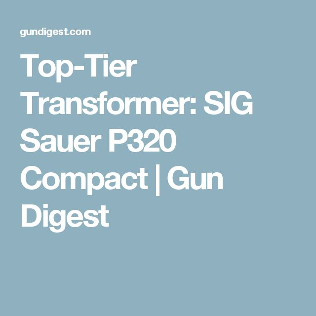 Top-Tier Transformer: SIG Sauer P320 Compact | Gun Digest