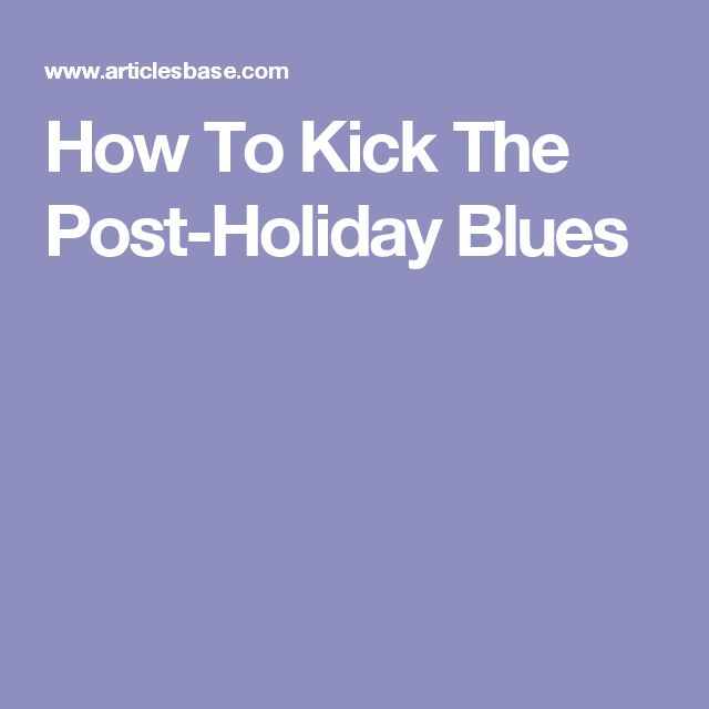 How To Kick The Post-Holiday Blues