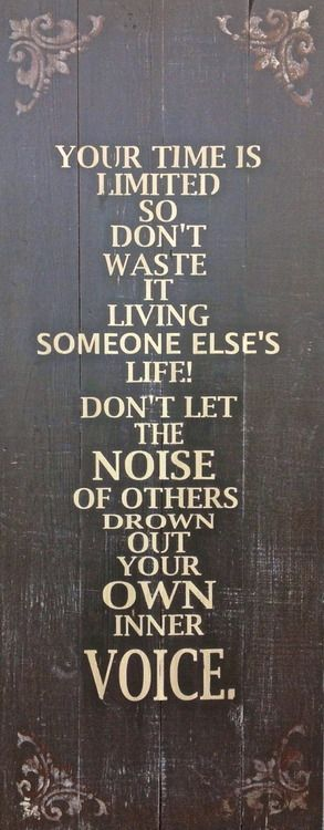 Your time is limited so don't waste it living someone else's life. Don't let the noise of others drown out your own inner voice.