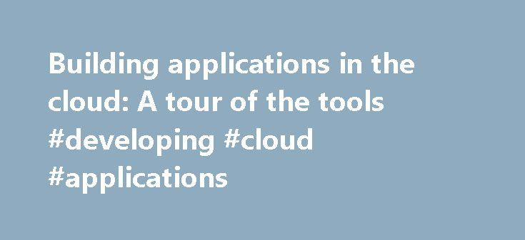 Building applications in the cloud: A tour of the tools #developing #cloud #applications http://new-york.nef2.com/building-applications-in-the-cloud-a-tour-of-the-tools-developing-cloud-applications/  # Building applications in the cloud: A tour of the tools There's cloud development, and then there's cloud development. Since the notion of cloud development (formerly known as Web application development) took off, thousands of developers have been intrigued with the notion of creating apps…