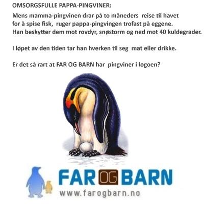 OMSORGSFULLE PAPPA-PINGVINER:  Mens mamma-pingvinen drar på to måneders  reise til havet  for å spise fisk,  ruger pappa-pingvingen trofast på eggene. Han beskytter dem mot rovdyr, snøstorm og ned mot 40 kuldegrader.   I løpet av den tiden tar han hverken til seg  mat eller drikke. Er det så rart at FAR OG BARN har  pingviner i logoen? (http://www.farogbarn.no)