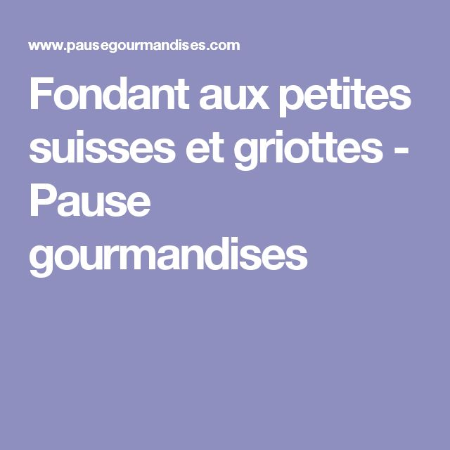 Fondant aux petites suisses et griottes - Pause gourmandises