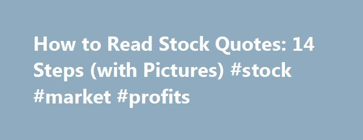 How to Read Stock Quotes: 14 Steps (with Pictures) #stock #market #profits http://wichita.remmont.com/how-to-read-stock-quotes-14-steps-with-pictures-stock-market-profits/  How to Read Stock Quotes Use a financial web service. There are free and paid websites that will allow you to look at stock quotes. Google, MSN, Yahoo. and many more offer free stock tracking services. Web services will often provide much more detailed information and graphs that aren't provided by newspaper listings…
