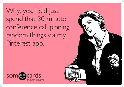 Why, yes. I did just spend that 30 minute conference call pinning random things via my Pinterest app.