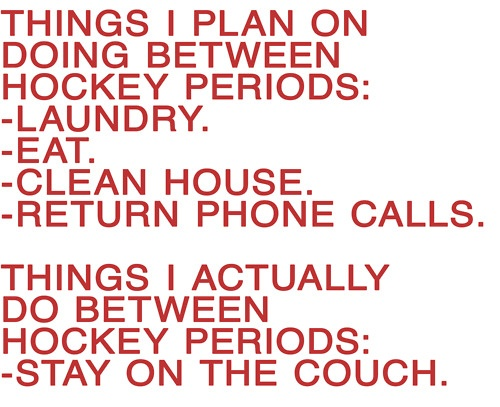Things I plan on doing between hockey periods: -laundry, -eat, -clean house, -return phone calls. Things I actually do between hockey periods: -stay on the couch.