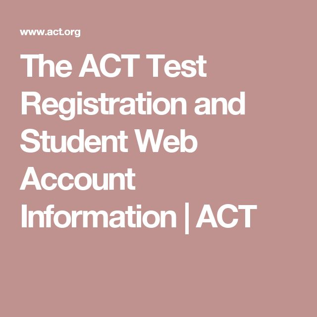 The ACT Test Registration and Student Web Account Information   ACT