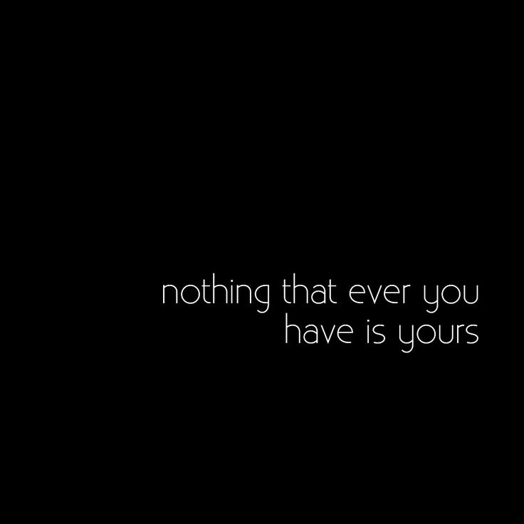 Nothing that ever you have is yours