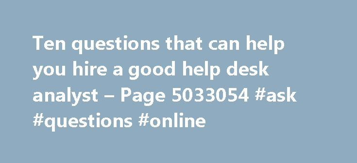 Ten questions that can help you hire a good help desk analyst – Page 5033054 #ask #questions #online http://questions.remmont.com/ten-questions-that-can-help-you-hire-a-good-help-desk-analyst-page-5033054-ask-questions-online/  #ask me help desk # Ten questions that can help you hire a good help desk analyst Are you having trouble finding the right employees for your help desk? According to Pat Vickers, you may not be asking the right questions. The United States Labor Department announced…