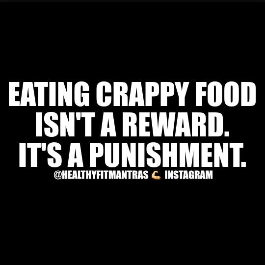 Eating crappy food isn't a reward. It's a punishment.