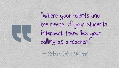 """Where your talents and the needs of your students intersect, there lies your calling as a teacher."" Robert John Meehan"