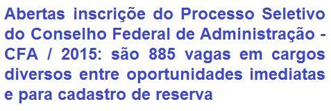 O Conselho Federal de Administração - CFA, comunica da abertura de Processo Seletivo visando o provimento de 855 (oitocentos e cinquenta e cinco) vagas entre oportunidades imediatas e para de cadastro de reserva em empregos de Níveis Fundamental, Médio, Médio/Técnico e Superior do quadro de pessoal do CFA. Os proventos, de acordo ao cargo, vão de R$ 1.094,55 a R$ 5.168,20, acrescidos de vários benefícios. As oportunidades são para lotação na Sede em Brasília/DF.