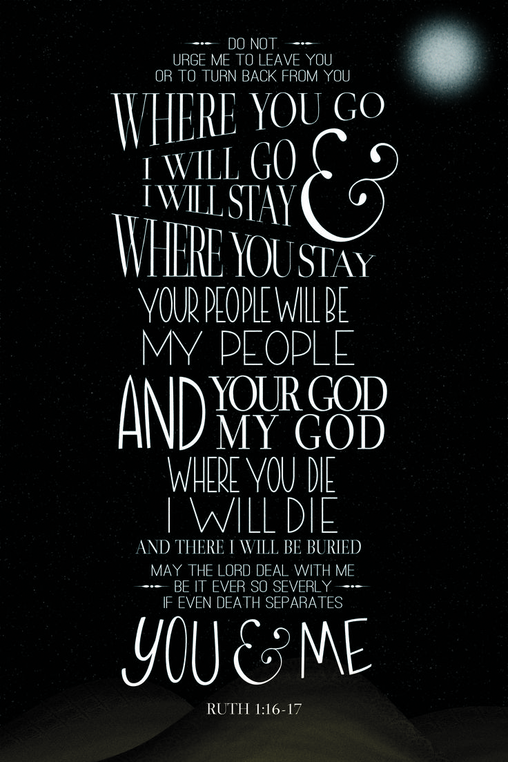 Ruth 1: 16-17. Where you go I will go, and where you stay I will stay. Your people will be my people and your God my God.