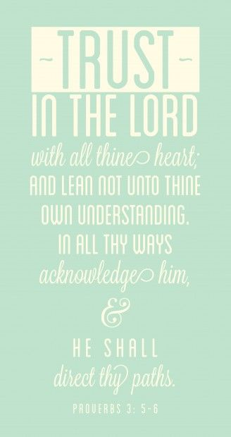 Trust in the Lord with all your heart and lean not on your own understanding... (Proverbs 3:5-6)