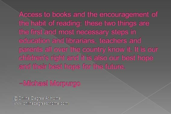 Funny education quotes. Access to books and the encouragement of the habit of reading: these two things are the first and most necessary steps in education and librarians, teachers and parents all over the country know it. It is our children's right and it is also our best hope and their best hope for the future.-Michael Morpurgo #Funnyeducationquotes #Inspirationaleducationalquotes www.onlinedegreeathome.com
