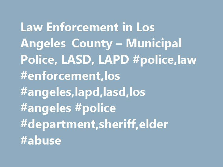 Law Enforcement in Los Angeles County – Municipal Police, LASD, LAPD #police,law #enforcement,los #angeles,lapd,lasd,los #angeles #police #department,sheriff,elder #abuse http://virginia-beach.remmont.com/law-enforcement-in-los-angeles-county-municipal-police-lasd-lapd-policelaw-enforcementlos-angeleslapdlasdlos-angeles-police-departmentsheriffelder-abuse/  # Law Enforcement in Los Angeles CountyMunicipal, Sheriff, L.A.P.D.If someone is in danger, cannot go to a safe place and needs…