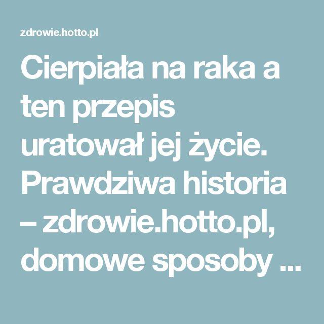 Cierpiała na raka a ten przepis uratował jej życie. Prawdziwa historia – zdrowie.hotto.pl, domowe sposoby popularne w necie