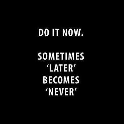 Do it now. sometimes 'later' becomes 'never
