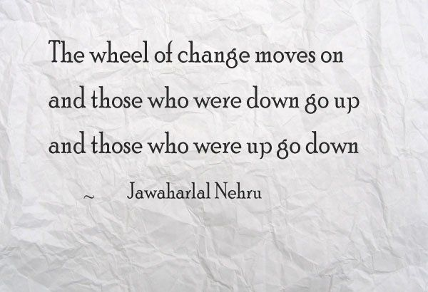 The wheel of change moves on, and those who were down go up and those who were up go down. ~ Jawaharlal Nehru
