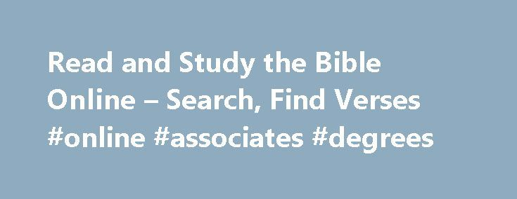 Read and Study the Bible Online – Search, Find Verses #online #associates #degrees http://degree.remmont.com/read-and-study-the-bible-online-search-find-verses-online-associates-degrees/  #online study # BibleStudyTools.com is the largest free online Bible website for verse search and in-depth studies. Our rich online library includes well known and trusted commentaries including the popular Matthew Henry Commentary, concordances like Strong's Exhaustive Concordance and Naves…
