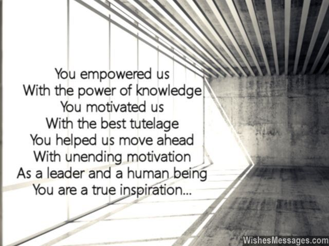 Inspirational words for bosses and colleagues! You empowered us With the power of knowledge You motivated us With the best tutelage You helped us move ahead With unending motivation As a leader and a human being You are a true inspiration... via WishesMessages.com
