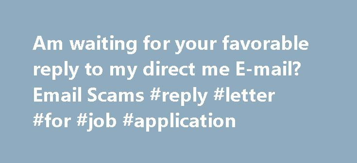 Am waiting for your favorable reply to my direct me E-mail? Email Scams #reply #letter #for #job #application http://reply.remmont.com/am-waiting-for-your-favorable-reply-to-my-direct-me-e-mail-email-scams-reply-letter-for-job-application/  Am waiting for your favorable reply to my direct me E-mail? I m Annabel Ammed from Libya, but presently living in Britain with my little sister Alisa in our uncle s house, due to our condition since the death of our parents in the Libya recent war in…