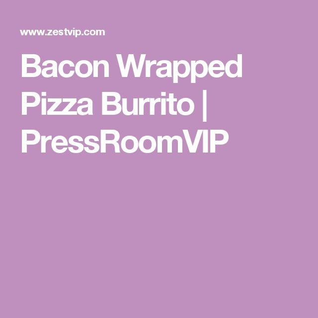 Bacon Wrapped Pizza Burrito | PressRoomVIP
