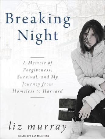 Breaking Night: A Memoir of Forgiveness, Survival, and My Journey from Homeless to Harvard, Liz Murray