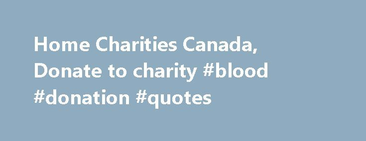 Home Charities Canada, Donate to charity #blood #donation #quotes http://donate.nef2.com/home-charities-canada-donate-to-charity-blood-donation-quotes/  #donating to charities # You Want to Donate to a Canadian Charity or Foundation, Support and Rating Tools Public Information, statistics and comparative evaluations about registered Charities and Foundations in Canada. Public opinion – rating – is calculated based on your comments, so feel free to leave your opinion. Choose the charity in…