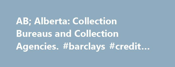 AB; Alberta: Collection Bureaus and Collection Agencies. #barclays #credit #card http://credit-loan.nef2.com/ab-alberta-collection-bureaus-and-collection-agencies-barclays-credit-card/  #credit bureau of canada # Alberta: Collection Bureaus and Collection Agencies. Get a Free Copy of your Credit Report by using this form . Credit Bureaus: There are two credit bureaus in Canada that report information to credit grantors. They are Equifax Canada and Trans-Union. You can contact these agencies…