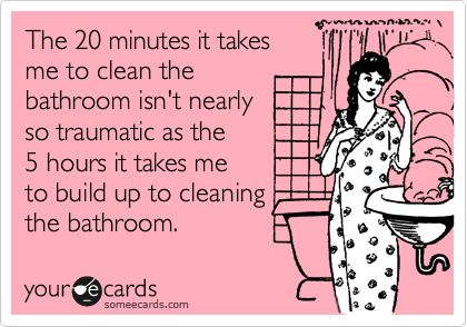 Funny Weekend Ecard: The 20 minutes it takes me to clean the bathroom isn't nearly so traumatic as the 5 hours it takes me to build up to cleaning the bathroom.