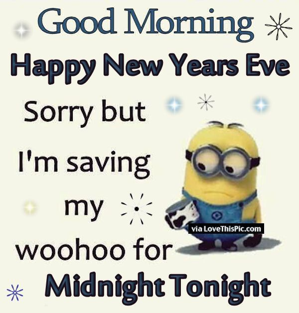 Good Morning Happy New Years Eve Sorry but I'm saving my woohoo for Midnight Tonight - Minion Quote