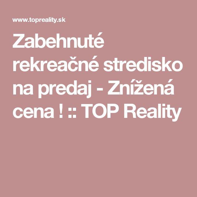 Zabehnuté rekreačné stredisko na predaj - Znížená cena ! :: TOP Reality
