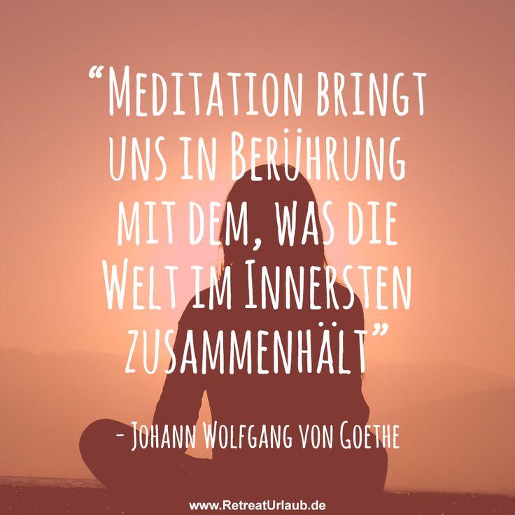 """""""Meditation bringt uns in Berührung mit dem, was die Welt im Innersten zusammenhält."""" - Johann Wolfgang von Goethe #zitate #retreat #urlaub"""
