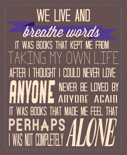"""""""we live and breathe words. it was books that kept me from taking my own life, after i thought i could never love anyone, never be loved by anyone again. it was books that made me feel that perhaps i was not completely alone."""""""