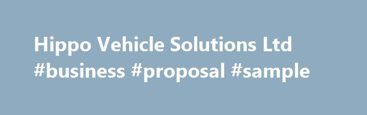 Hippo Vehicle Solutions Ltd #business #proposal #sample http://busines.remmont.com/hippo-vehicle-solutions-ltd-business-proposal-sample/  #business cars # Hippo Vehicle Solutions Ltd Business lease cars are a vital component to your companies' day to day success. Since 2007 we have sourced and delivered large business lease fleets as well as individual lease cars or vans for smaller businesses. These consist of combinations of new and used cars or vans from […]
