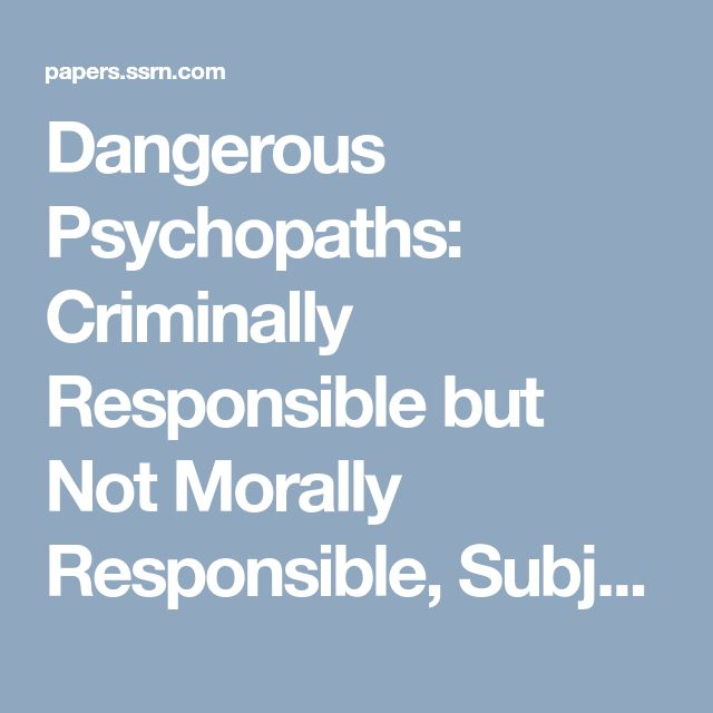 Dangerous Psychopaths: Criminally Responsible but Not Morally Responsible, Subject to Criminal Punishment and to Preventive Detention by Ken Levy :: SSRN