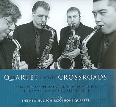 New Hudson Saxophone Quartet - Quartet at The Crossroads: Works for Saxophone Quartet by Composers of The American Composers ...