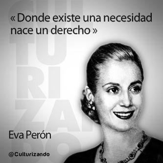 """""""Donde existe una necesidad nace un derecho."""" Eva Perón"""