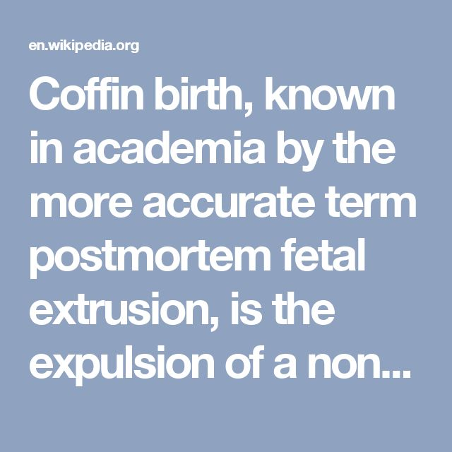 Coffin birth, known in academia by the more accurate term postmortem fetal extrusion, is the expulsion of a nonviable fetus through the vaginal opening of the decomposing body of a deceased pregnant woman as a result of the increasing pressure of intra-abdominal gases.