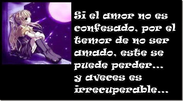 Si el amor no es confesado, por el temor de no ser amado, este se puede perder ....y a veces es irrecuperable .