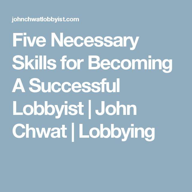 Five Necessary Skills for Becoming A Successful Lobbyist | John Chwat | Lobbying