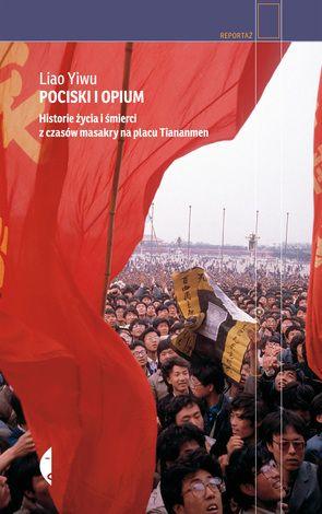 """Liao Yiwu """"Pociski i opium. Historie życia i śmierci z czasów masakry na Placu Tiananmen"""", wyd. Czarne, 2015"""