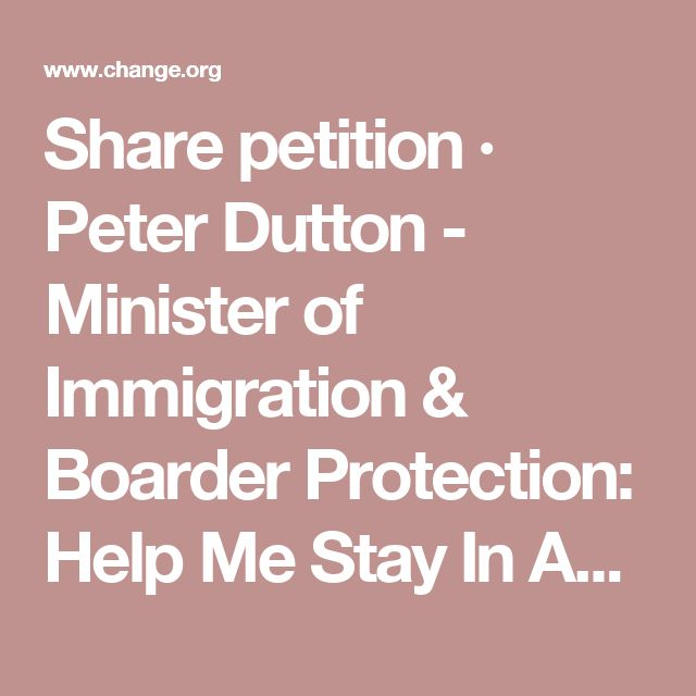 Share petition · Peter Dutton - Minister of Immigration & Boarder Protection: Help Me Stay In Australia After Building a Life of Almost 6 years · Change.org